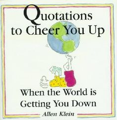 Quotations to Cheer You Up When the World Is Getting You Down  By Allen Klein