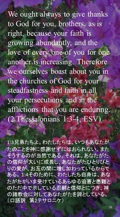 We ought always to give thanks to God for you, brothers, as is right, because your faith is growing abundantly, and the love of every one of you for one another is increasing. Therefore we ourselves boast about you in the churches of God for your steadfastness and faith in all your persecutions and in the afflictions that you are enduring.(2 Thessalonians 1:3-4, ESV)