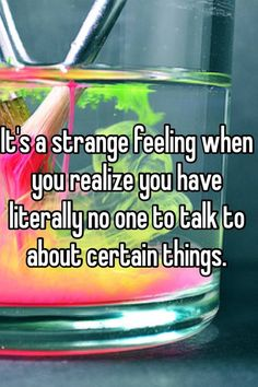 It's a strange feeling when you realize you have literally no one ...