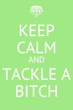keep calm and tackle a bitch