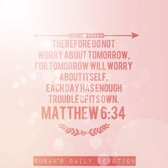 Matthew 6:34 Therefore do not worry about tomorrow, for tomorrow will worry about itself. Each day has enough trouble of its own. Matthew 6:34