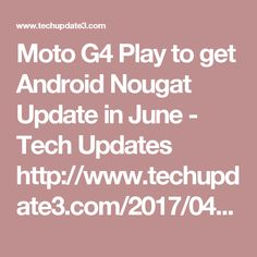 Moto G4 Play to get Android Nougat Update in June - Tech Updates    http://www.techupdate3.com/2017/04/android-nougat-update-for-moto-g4-play-coming-in-june.html