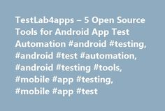 TestLab4apps – 5 Open Source Tools for Android App Test Automation #android #testing, #android #test #automation, #android #testing #tools, #mobile #app #testing, #mobile #app #test http://utah.remmont.com/testlab4apps-5-open-source-tools-for-android-app-test-automation-android-testing-android-test-automation-android-testing-tools-mobile-app-testing-mobile-app-test/  # Automation of mobile app testing is a topic for endless discussions. Many admirers of manual testing dismiss it altogether…