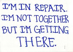 I'm in repair. I'm not together. But I'm getting there. Chronic Diseases, Chronic Pain, Autoimmune Diseases