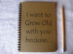 I want to Grow Old with you because...- 5 x 7 journal