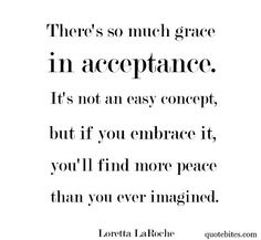 There's so much grace in acceptance.  It's not an easy concept, but if you embrace it, you'll find more peace than you ever imagined.  Loretta LaRoche