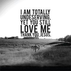 I am undeserving, but he loves me anyway...Thank you Jesus!!!!