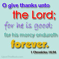 O Give Thanks unto the Lord, for He is good...for His mercy endureth forever.  ~1 Chronicles 16:34