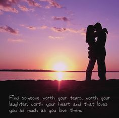 Find someone worth your tears, worth your laughter, worth your heart and that loves you as much as you love them.