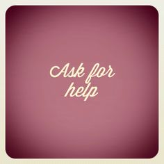 Sometimes the only action needed is to ask for help from God and from others.