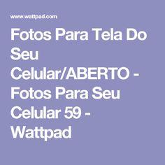 Fotos Para Tela Do Seu Celular/ABERTO - Fotos Para Seu Celular 59 - Wattpad