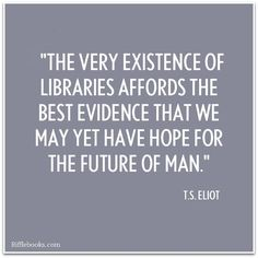 """The very existence of libraries affords the best evidence that we may yet have hope for the future of man."" T S Eliot"