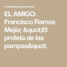 """EL AMIGO: Francisco Ramos Mejía; """"El profeta de las pampas"""""""
