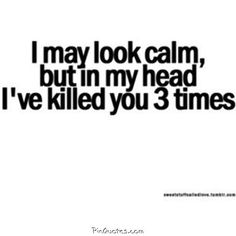 I may look calm but in my head ive killed you 3 times life quotes quotes quote instagram instagram pictures instagram quotes instagram images