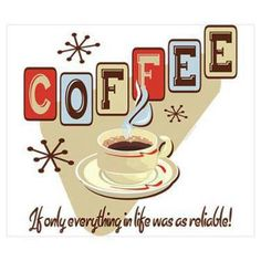 Coffee...if only everything in life was as reliable! Looks retro to me so...it's mine!!