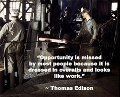 """Opportunity is missed by most people because it is dressed in overalls and looks like work."" ~ Thomas Edison"