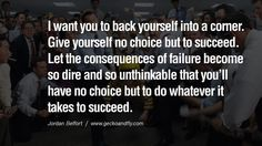 I want you to back yourself into a corner. Give yourself no choice but to succeed. Let the consequences of failure become so dire and so unthinkable that you'll have no choice but to do whatever it takes to succeed. Empowering Jordan Belfort Quotes As Seen In Wolf Of Wall Street