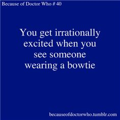 "Yep, this is true. I've even shouted ""Bowties are cool!"" in the school hallway because I saw a teacher wearing one.  And now I can't watch Bill Nye the Science Guy without laughing, darn it."