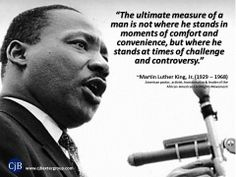 """""""The ultimate measure of a man is not where he stands in moments of comfort and convenience, but where he stands at times of challenge and controversy.""""  ~Martin Luther King, Jr. (1929 – 1968) American pastor, activist, humanitarian & leader of the  African-American Civil Rights Movement"""