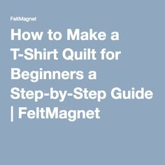 13 steps towards making the perfect t shirt quilt shirt for How to make t shirt quilts easy