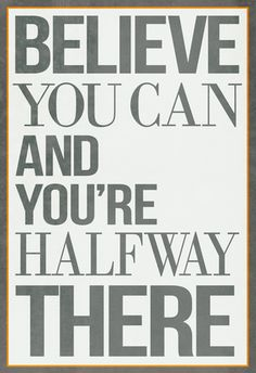 """Believe You Can and You're Halfway There""