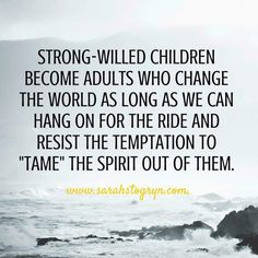 """*Strong-willed children become adults who change the world as long as we can hang on for the ride and resist the temptation to """"tame"""" the spirit out of them..."""