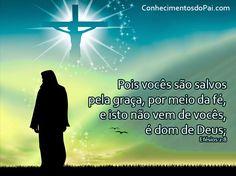 Pois vocês são salvos pela graça, por meio da fé, e isto não vem de vocês, é dom de Deus; Efésios 2:8