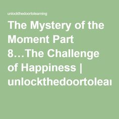 The Mystery of the Moment Part 8…The Challenge of Happiness | unlockthedoortolearning