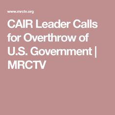 CAIR Leader Calls for Overthrow of U.S. Government | MRCTV