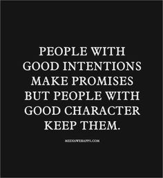 """People With Good Intentions Make Promises But People With Good Character Keep Them."""
