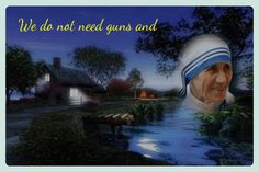 We do not need guns and bombs to bring peace, we need love and compassion.  -- Mother Teresa