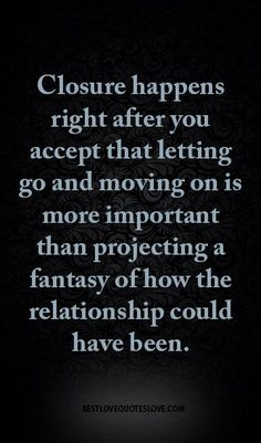 Go for it quotes - Closure happens right after you accept that letting go and moving on is more important than projecting a fantasy of how the relationship could have been – Go for it quotes Letting Go Quotes, Go For It Quotes, Great Quotes, Quotes To Live By, Inspirational Quotes, Motivational, Super Quotes, Robert Kiyosaki, Breakup Quotes