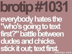 "Everybody hates the ""who's going to text first?"" battle between dudes and chicks. Stick it out, text first"
