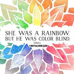 She was a rainbow but he was colorblind.