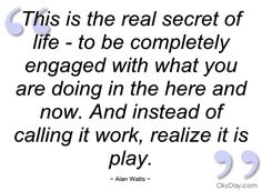 This is the real secret of life - Alan Watts - Quotes and sayings Inspirational Life Lessons, Inspirational Quotes, Quotes About Moving On, Moving Quotes, Great Philosophers, Alan Watts, Before Us, Meaningful Quotes, Spiritual Quotes