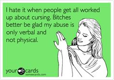 I hate it when people get all worked up about cursing. Bitches better be glad my abuse is only verbal and not physical. #ecards