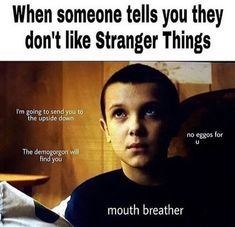 Me when people say I don't like stranger things I turn into el and say you are dead to me no more
