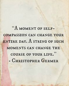 A moment of self-compassion can change your entire day. A string of such moments can change the course of your life. - Christopher Germer