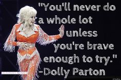 """You'll never do a whole lot unless you're brave enough to try."" <3 Dolly Parton"
