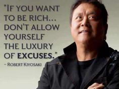 """If you want to be rich... don't allow yourself the luxury of excuses."" ~ Robert Kiyosaki"