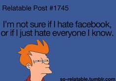 I'm not sure if I hate facebook, or if I just hate everyone I know. (I pick both)