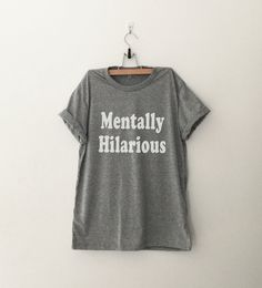 Mentally hilarious T-Shirt funny sweatshirt womens girls teens unisex grunge tumblr instagram blogger punk dope swag hype hipster gifts merch  (Design is