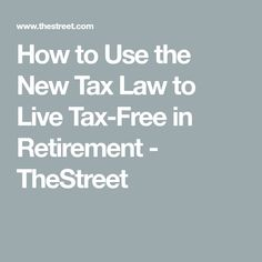 How to Use the New Tax Law to Live Tax-Free in Retirement - TheStreet Retirement Advice, Retirement Cards, Saving For Retirement, Retirement Planning, Retirement Savings, Retirement Strategies, Social Security Benefits, Show Me The Money, Tax Free