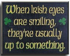 When Irish eyes are smiling, they're usually up to something.   Hmmmmm, people always say that about me!