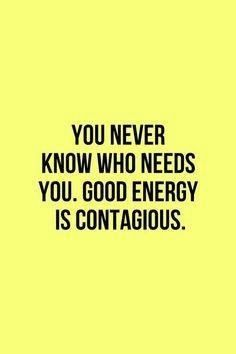 You never know who needs you. Good energy is contagious. Via Marie Forleo's page