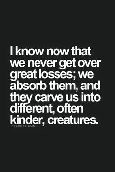 I know now that we never get over great losses; we absorb them, and they carve us into different, often, kinder creatures.