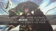 Movies & TV - Wise Lines - Attack on Titans - The only thing we're allowed to do is to believe that we won't regret the choice we made. Levi Ackerman