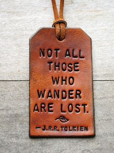 Not all those who wander are lost...