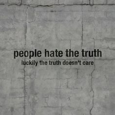 People hate the truth luckily the truth doesnt care
