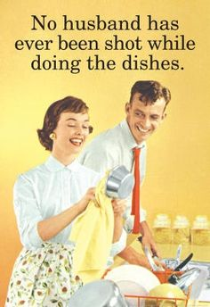No husband has ever been shot while doing the dishes.